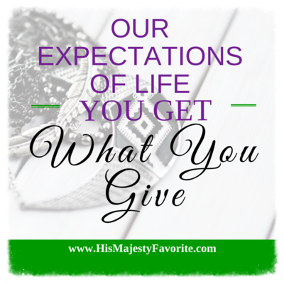 our expectation of life you get what you give