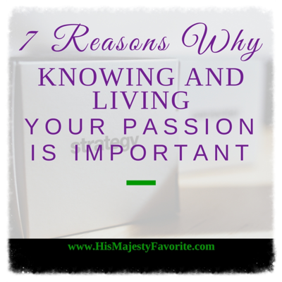 7 reasons why knowing and living your passion is important