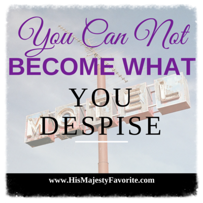 you can not become what you despise