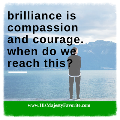 brilliance is compassion and courage when do we reach this