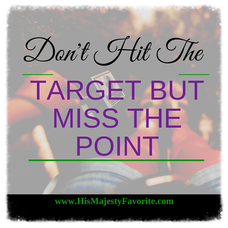 wisdom wednesday don't hit the target but miss the point