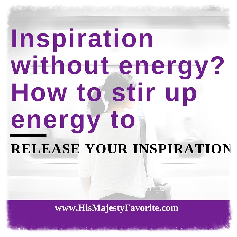 inspiration without energy how to stir up energy to release your inspiration