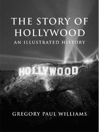 The Story of Hollywood: An Illustrated History by Gregory P. Williams