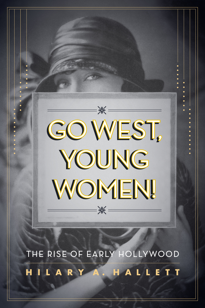 Go West Young Women: The Rise of Early Hollywood by Hilary Hallett