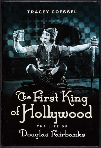 The First King of Hollywood: The Life of Douglas Fairbanks by Tracey Goessel