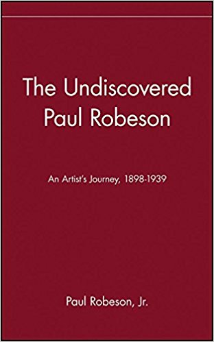 The Undiscovered Paul Robeson: An Artist's Journey, 1898 – 1939 by Paul Robeson Jr.