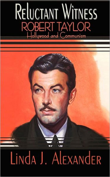 Reluctant Witness: Robert Taylor, Hollywood and Communism by Linda Alexander