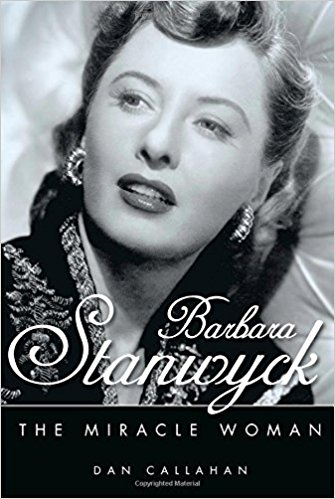 Barbara Stanwyck: The Miracle Woman by Dan Callahan
