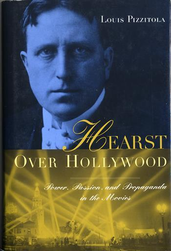 Hearst Over Hollywood: Power, Passion and Propaganda in the Movies by Louis Pizzitola