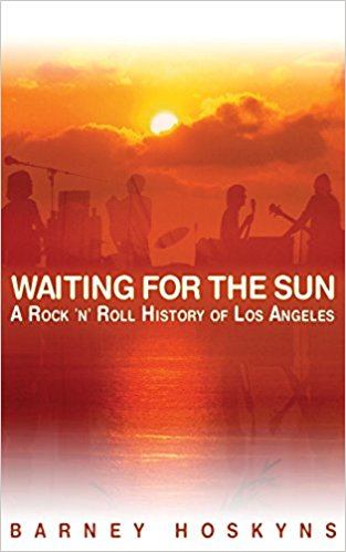 Waiting For the Sun: A Rock n' Roll History of Los Angeles by Barney Hoskyns