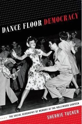 Dance Floor Democracy: The Social Geography of Memory at the Hollywood Canteen by Sherrie Tucker