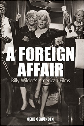 A Foreign Affair: Billy Wilder's American Films by Gerd Gemunden