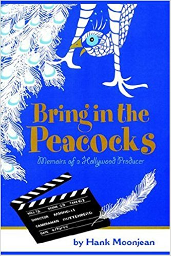 Bring in the Peacocks, or Memoirs of a Hollywood Producer by Hank Moonjean