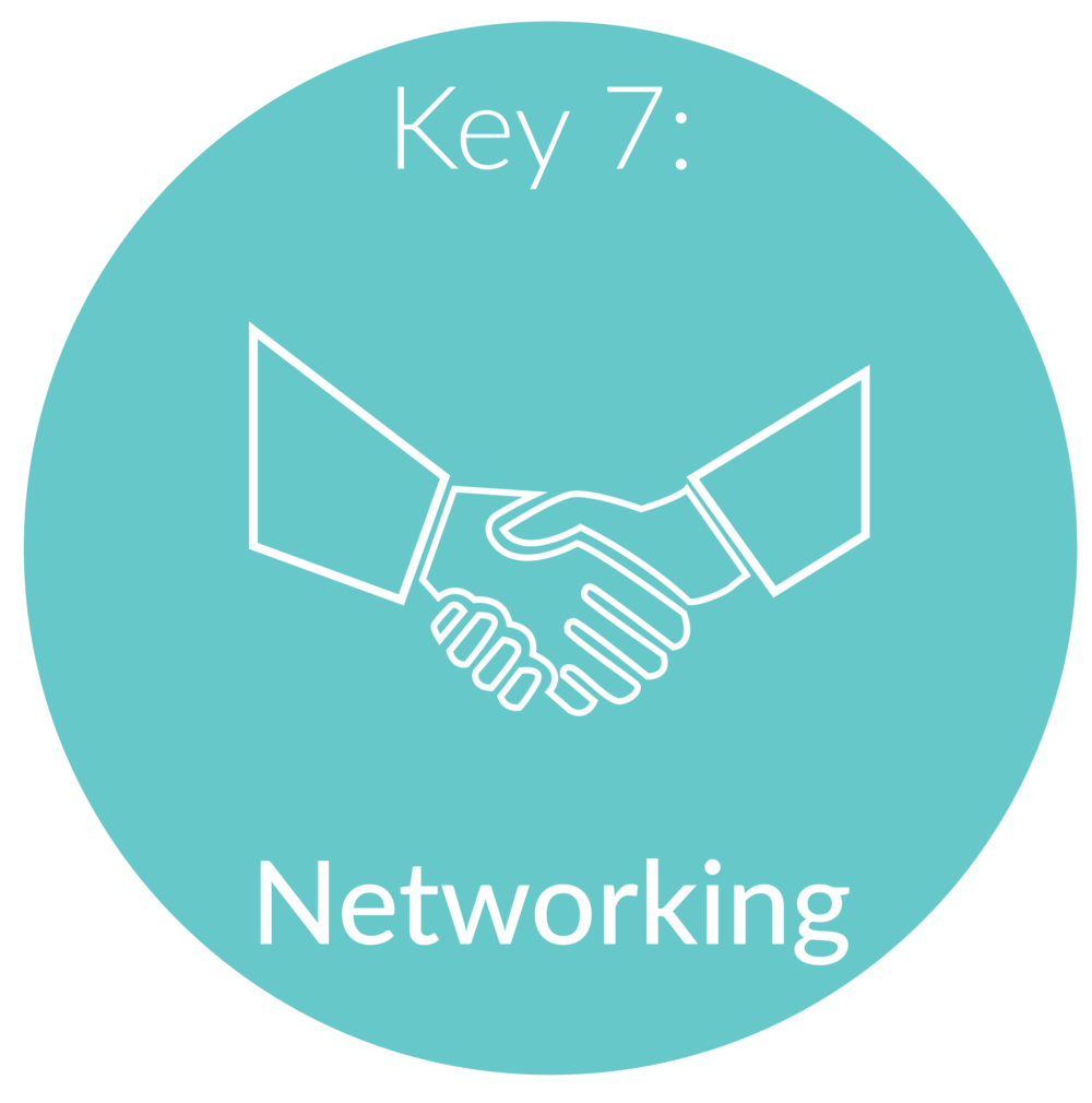 Key 7:   Networking. 80% of jobs are never posted anywhere, so its critical to learn how to find this hidden job market. Most people feel uncomfortable or unsure about how to talk about themselves during a networking event or don't even realize the networking opportunities in front of them! I will teach you proven strategies to network your way into your dream job. People often say your network = your net worth; so these skills will not only help you land your dream job, but also advance in your career.