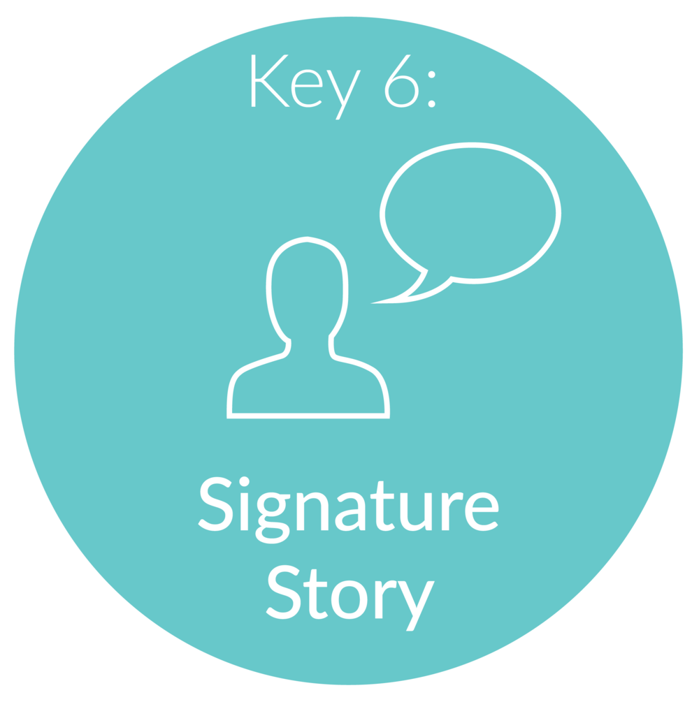 "Key 6:   Signature Story.       This will serve many purposes as a business owner. Early on in business, most people are buying into  you . Your signature story serves as an opportunity to connect and empathize with your ideal client.  We will look at your unique experiences and how they shape you as an expert in your industry.  You will share your rise to success in your elevator pitch, on your ""about me"" page of your website, during consultation calls, at speaking engagements, and so much more!"