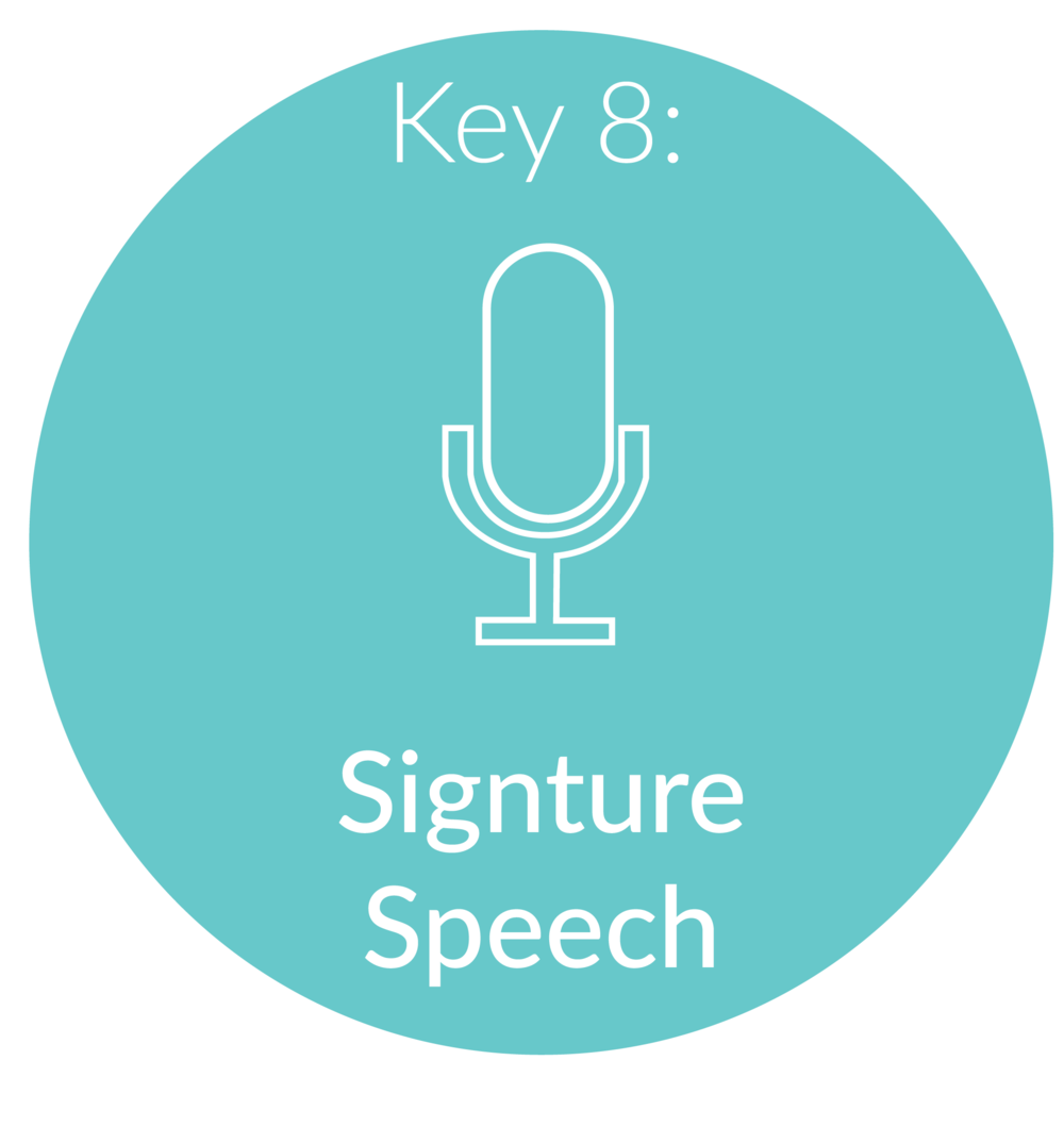 Key 8:    Signature Speech. Pu  blic speaking can be terrifying for some, but it can also produce amazing rewards and benefits. I will give you the framework for creating your signature speech and we will go through some confidence building exercises to help you attract more clients and become a public speaking rockstar!