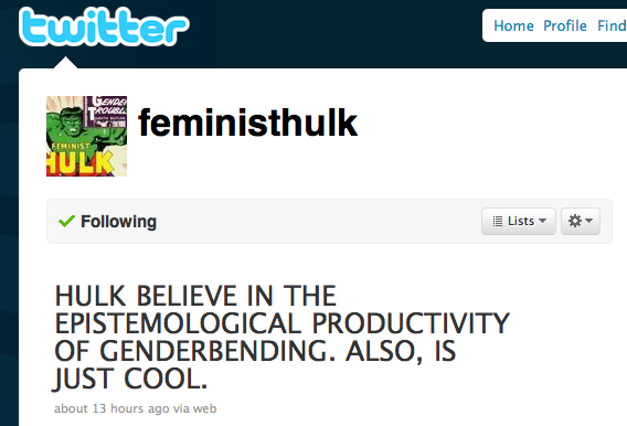 Got A Girl Crush On :  @FeministHulk  on Twitter       Name   FEMINIST HULK       Location   San Francisco       Bio   HULK SAYS FUCK PATRIARCHY. HULK HERE TO SMASH GENDER BINARY.            one word: brills!   (via caroline!)