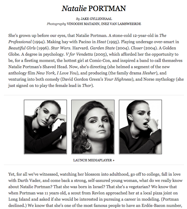 """Got a girl crush on: Natalie Portman This one's an easy one. She's got classic looks (the second coming of Audrey Hepburn?), poise and grace (keeps a low profile in the pap rags), and brains to top it off (a degree from Harvard). She's featured on the cover of Interview Magazine's September 2009 issue with an interview by Jake Gyllenhaal. The banter between the two starts off overpouring with intelligence, and then they bring it down a notch with this little gem: GYLLENHAAL: What song best describes your current state? PORTMAN: My current state … I'm trying to think of a song that feels like sleepwalking. [laughs] I don't know. I've mostly been listening to dirty rap lately. That's sort of my scene. GYLLENHAAL: Your affection for dirty rap is something that people really don't know about you, which I think is fascinating. You do incredible things for the world, and then you listen to just completely obscene hip-hop music. PORTMAN: Really, really obscene hip-hop. I love it so much. It makes me laugh and then it makes me want to dance. Those are like my two favorite things, so combined … I've been listening a lot lately to """"Wait (The Whisper Song)"""" by the Ying Yang Twins, where the lyrics are like, """"Wait 'til you see my dick""""—which is just amazing because it's whispered. [whispers] """"Wait 'til you see my dick … """" [laughs] Crazy. So I just listen to it like I'm a five-year-old, like, """"Oh my god! I can't believe he just said that!"""" GYLLENHAAL: It's interesting that you think the lyric """"Wait 'til you see my dick"""" describes your current state. I think people are learning more about you right now then they ever have in an interview. I'm proud of that. Ahh…so that explains it."""