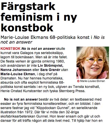 """Marie-Louise Ekmans 68-politiska konst i No is not an answer         KONSTBOK       No is not an answer  skulle kunnat vara Galagos nya serieboksläpp, lagom till bokmässan. Men så är inte fallet. De flesta verken är gjorda omkring 1960, och avsändaren är inte Liv Strömqvist, Nanna Johansson eller Sara Granér utan Marie-Louise Ekman , i dag chef på Dramaten. Nu har hennes humoristiska, absurda och ofta explicit feministiska 68-politiska konst samlats i en ny bok, utgiven av Tensta konsthall, Henie Onstad Kunstcenter och tyska Sternberg Press.    No is not an answer består av två delar: en textbaserad med essäer av fyra feministiska konstteoretiker, och en bilddel. I den senare fastnar jag vid """"Klippdockan Gunnel"""", en serieliknande illustration från 1972. Där får vi möta den 32-åriga skofabriksarbeterskan Gunnel. Hon lever ensam och går ut och dansar för att träffa någon att dela livet med. Till hjälp har hon en mask med målat ansikte, högklackade skor och tankebubblor om arbetets meningslöshet och drömmar om en sandstrand med palmer. Jag slås av hur lik den är Strömkvists """"Månadens moderat""""-kalendern som jag har hängande i köket. Hos Ekman möter vi visserligen vardag och kiss och bajs-humor mer än renodlad politik, men den naivistiska stilen med klara färgfält är snarlik.    Och än i dag behöver vi påminnas om att Gunnel, 32, drömmer """"att alla tycker att det är viktigt att hon lägger skor i kartonger så fint"""". Även om fiskbullarna till middag bytts mot take away-thai och fabriksjobbet mot telemarketingtimmar.    Ida Therén      http://www.aftonbladet.se/kultur/article17559122.ab"""