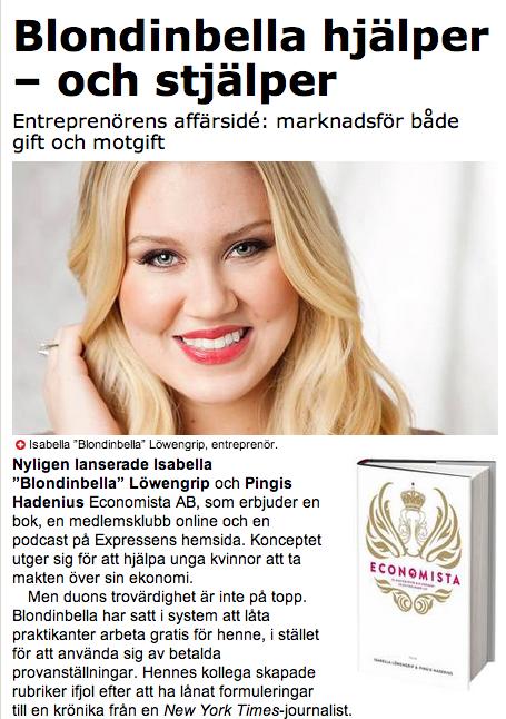 """Nyligen lanserade Isabella """"Blondinbella"""" Löwengrip och Pingis Hadenius EconomistaAB, som erbjuder en bok, en medlemsklubb online och en podcast på Expressens hemsida. Konceptet utger sig för att hjälpa unga kvinnor att ta makten över sin ekonomi.   Men duons trovärdighet är inte på topp. Blondinbella har satt i system att låta praktikanter arbeta gratis för henne, i stället för att använda sig av betalda provanställningar. Hennes kollega skapade rubriker ifjol efter att ha lånat formuleringar till en krönika från en New York Times -journalist.   Shopping är kul och man får shoppa men aldrig på ett lån, skriver Löwengrip. Samtidigt tipsar Hadenius sina bloggläsare att besöka högränte-kreditkortsföretaget Supreme Cards facebook-sida, där Economista-boken lottas ut.     Och samtidigt som Löwengrip och Hadenius reser landet runt med föreläsningen Economista - Från shopaholic till saveoholic , domineras Löwengrips bloggnätverk Spotlifes bloggar av en annons från onlineklädaffären Nelly. En ung tjej i glittrig klänning niger mot åskådaren, flankerat av texten """"I'm a #Nellyholic"""".   Genom liknande bildspråk har Löwengrip med sitt """"Dagens outfit""""-bloggande skapat en förmögenhet på att driva lättpåverkade småtjejer till sms-lån för att ha råd med nya väskor.   Nu vill hon tjäna mer pengar på att hjälpa dem ur skuldfällan.     Vad är nästa  briljanta entreprenörsidé? Jag gissar: Blondinbella börjar tillverka alkoläsk i rosa flaskor, för att ett år senare starta föreläsningsserien """"tjejer, skippa supen"""".     http://www.aftonbladet.se/kultur/article17552790.ab"""