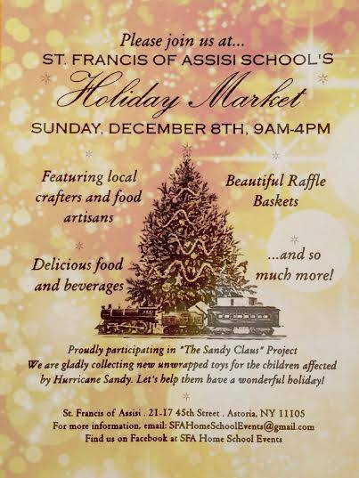 "St. Francis of Assisi School in Astoria is hosting a wonderful Holiday Market on  Sunday, December 8th from 9am-4pm.    Stop by to do some holiday shopping at some great local vendors AND donate to a good cause.  The school is collecting new, unwrapped toys for children affected by Hurricane Sandy through ""The Sandy Claus Project.""    St. Francis of Assisi   21-17 45th Street  Astoria, NY 11105  (map)"