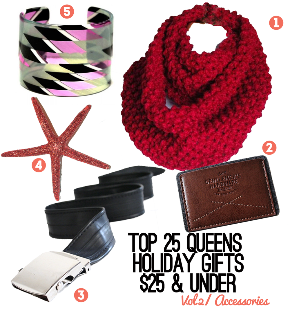 Our favorite accessories from stores and holiday pop-up shops in Queens!      Design for You Infinity Scarf   - $22 Buy at the   We Love Holiday Pop-Up Shop   this Saturday, Dec. 7th 1-5pm at Winegasm in Astoria.      Gentlemen's Hardware Leather & Felt Credit Card Holder   - $25 at  Matted LIC       Recycled Bike Tube Belt   - $20 from  Vaya Bags  in Ridgewood  (map) .     Glitter Starfish Clip   - $7 from  Fancy Things by Nancy  in Rockaway.  Buy at the Belle Harbor Yacht Club  (map)  on Thursday, Dec. 5th 6-11PM or at St. Camillus  (map)  on Saturday, Dec. 7th.     Lisa August Jade Cuff   - $25 Made in Woodside but you can buy at  Lockwood Shop  in Astoria  (map) .  Check out the  Lisa August Trunk Show  there Thursday, Dec. 5th at 6pm.
