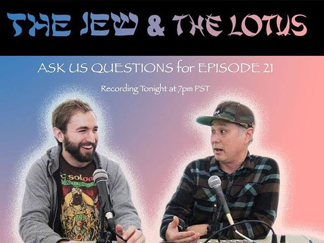 Ask us questions for episode 21 of The JEW & THE LOTUS recording tonight! Epic!