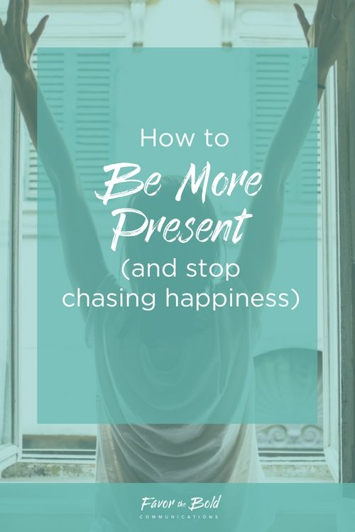 How to be more present and stop chasing happiness