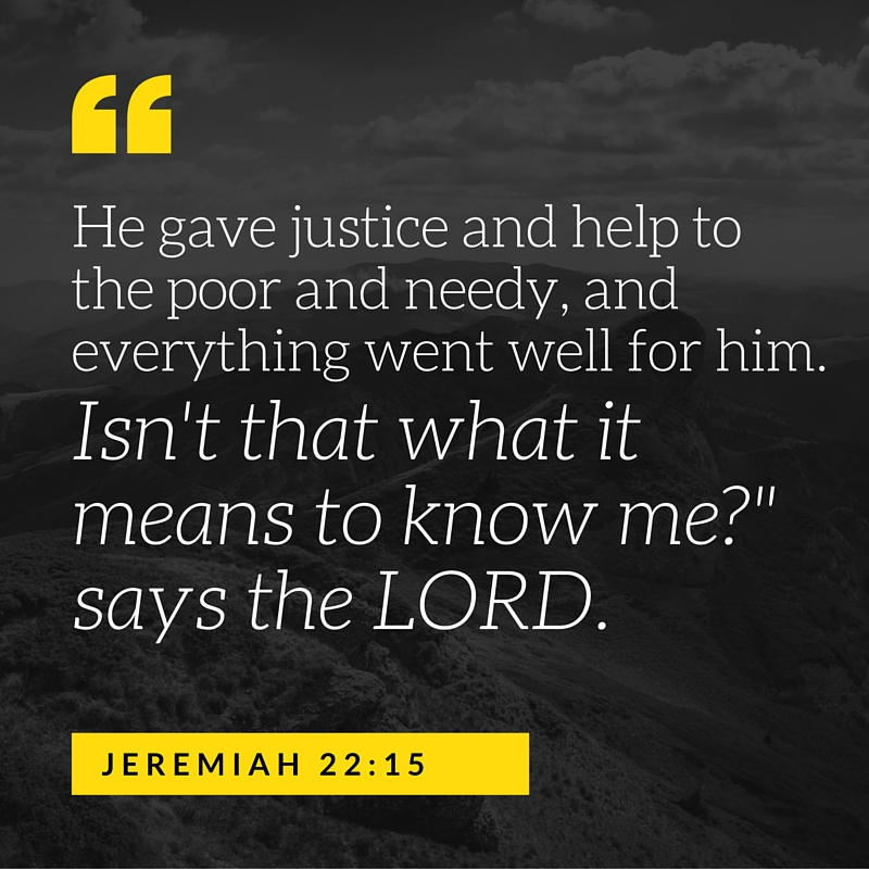 He gave justice and help to the poor and needy, and everything went well for him. Isn't that what it means to know me-- says the LORD. (1).jpg