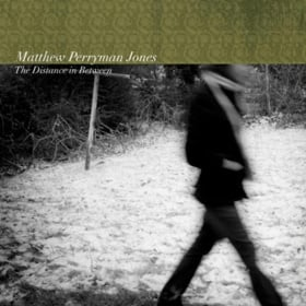 "MATTHEW PERRYMAN JONES ""THE DISTANCE IN BETWEEN"""