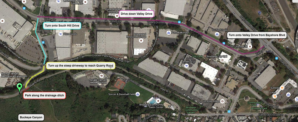 "Driving Directions to Buckeye Canyon (Type in the address ""69 South Hill Drive, Brisbane, CA 94005"" for navigation systems/google maps)  1) From Bayshore Blvd, turn onto Valley Drive, the entrance to Crocker Industrial Park in Brisbane.  2) Drive down Valley Drive and turn left at the stoplight at the intersection of Valley Drive and South Hill Drive  3) Drive a very short distance on South Hill Drive; as the road begins to curve, immediately after a pedestrian crosswalk, you'll see a steep driveway on your left with potholes. Turn into that steep driveway and drive up.   4) Immediately at the top of the driveway turn left and stop parallel to the concrete drainage ditch, next to the trailhead entrance sign to Buckeye Canyon. This is the drop off location ( https://goo.gl/maps/ ZYZLWqeDEpH2 )"