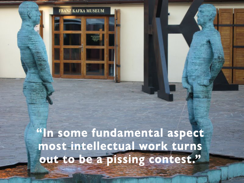 """In some fundamental aspect most intellectual work turns out to be a pissing contest."""