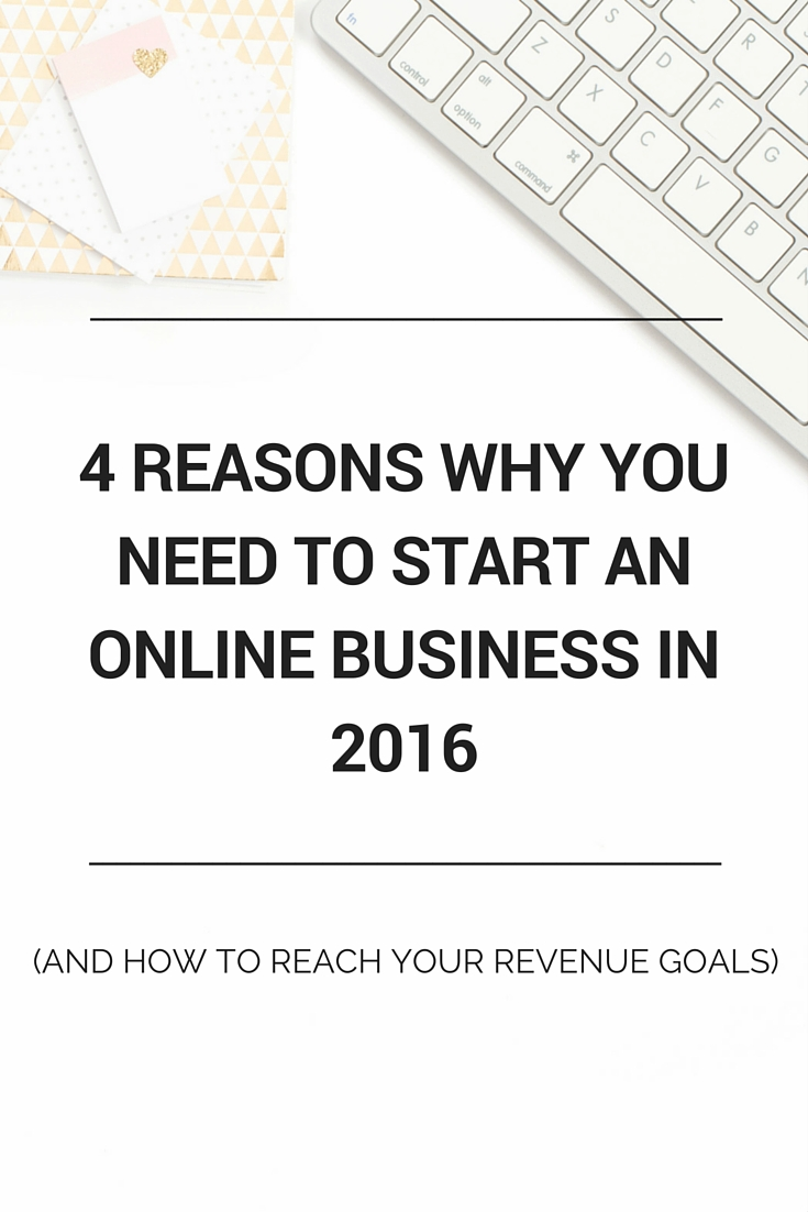 The 4 Reasons Why You Need To Start An Online Business In 2016 (and how to reach your revenue goals)
