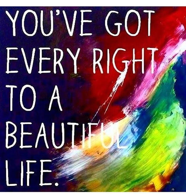 #you've #got #every #right #to #a #beautiful #life.