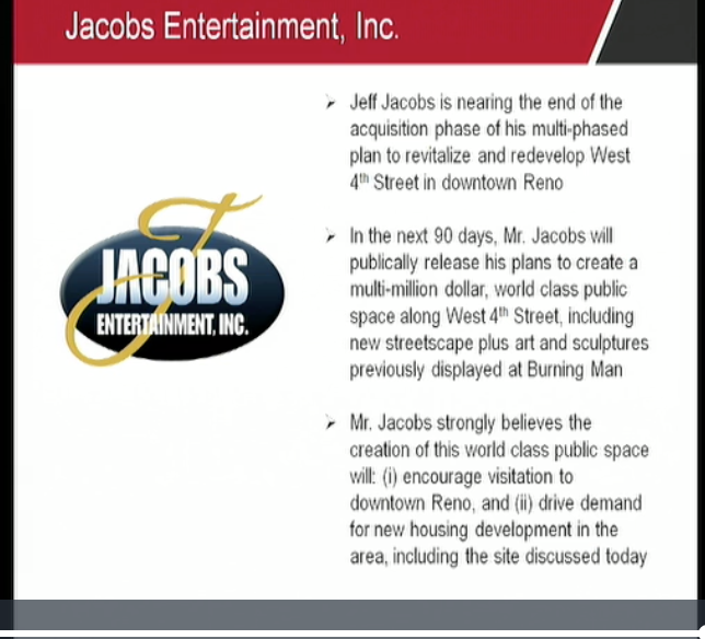 "At a December Reno city council meeting, Garett Gordon, representing Jacobs Entertainment, presented this slide and said the company would announce within 90 days a ""multi-million dollar, world class public space"", complete with Burning Man art and housing. Previous deadlines to divulge the Jacobs Plan for Reno's west 4th street have come and gone unfulfilled."