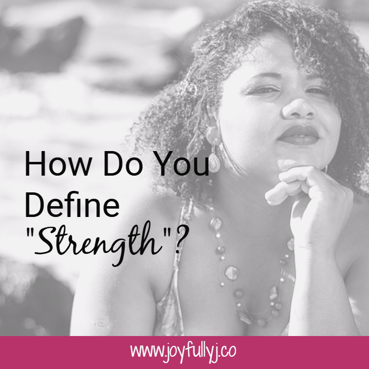 How do you define strength? What does it mean to be a strong woman?