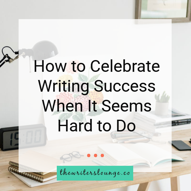 How to Celebrate Writing Success When It Seems Hard to Do.png