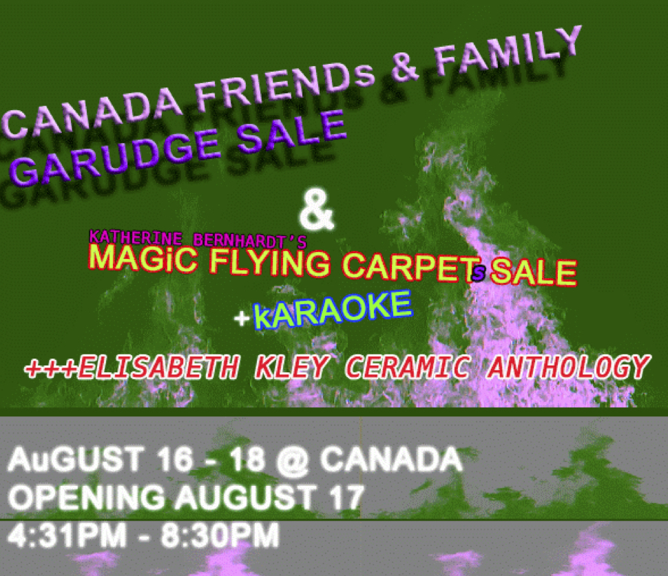 CANADA Friends & Family Garudge Sale+ Katherine Bernhardt's Magic Flying CarpetsFeaturing works by CANADA artists, staff, friends, and family,plus an installment and sale of Katherine Bernhardt'sMagic Flying Carpets of the Berber Kingdom of Morocco.****Woobie Bogus, Katherine Bradford, Sarah Braman,Jonathan Chapline, Emily Davidson, Joe DeNardo,Travis Fish, Matthew Flaherty, Bella Foster,Raque Ford, Jess Fuller, Patrick Groth,Max Heiges, Marc Hundley, Marcus Jahmal,Xylor Jane, Elisabeth Kley, Rachel LaBine,Sadie Laska, Jennifer J. Lee, Stuart Lorimer,Monique Mouton, Dugan Nash, Andy Pomykalski,Tyson Reeder, John-Elio Reitman, Adrianne Rubenstein,Nicholas Sullivan, Zuriel Waters, Wallace Whitney,Rachel Eulena Williams, Lindsay Wraga  CANADA333 Broome STNY NY 10002 -