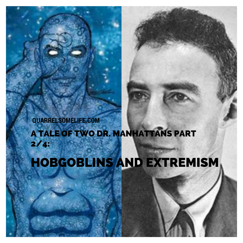 A TALE OF TWO DR. MANHATTANS PART 2/4: HOBGOBLINS AND IDEOLOGICAL EXTREMISM