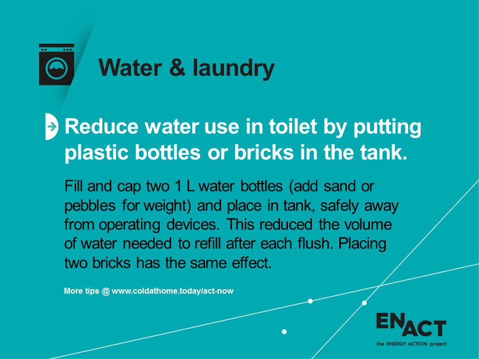 Reduce water use in toilet by putting plastic bottles or bricks in the tank.