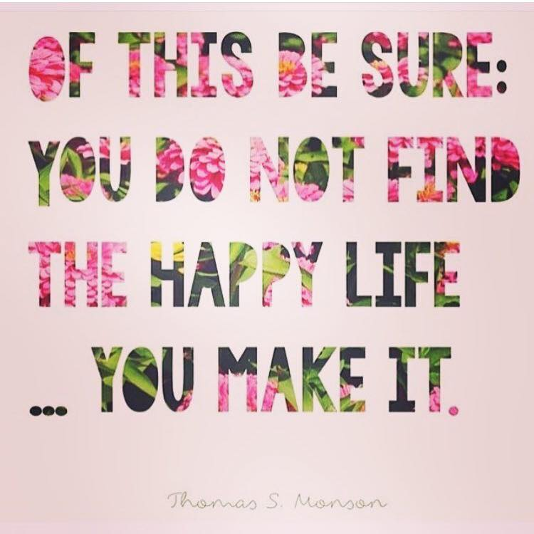 YOU DO NOT FIND THE HAPPY LIFE, YOU MAKE IT.