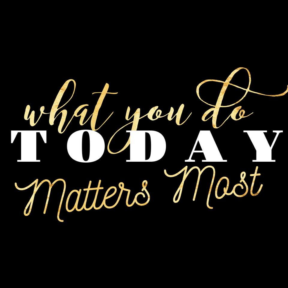 WHAT YOU DO TODAY MATTERS MOST.