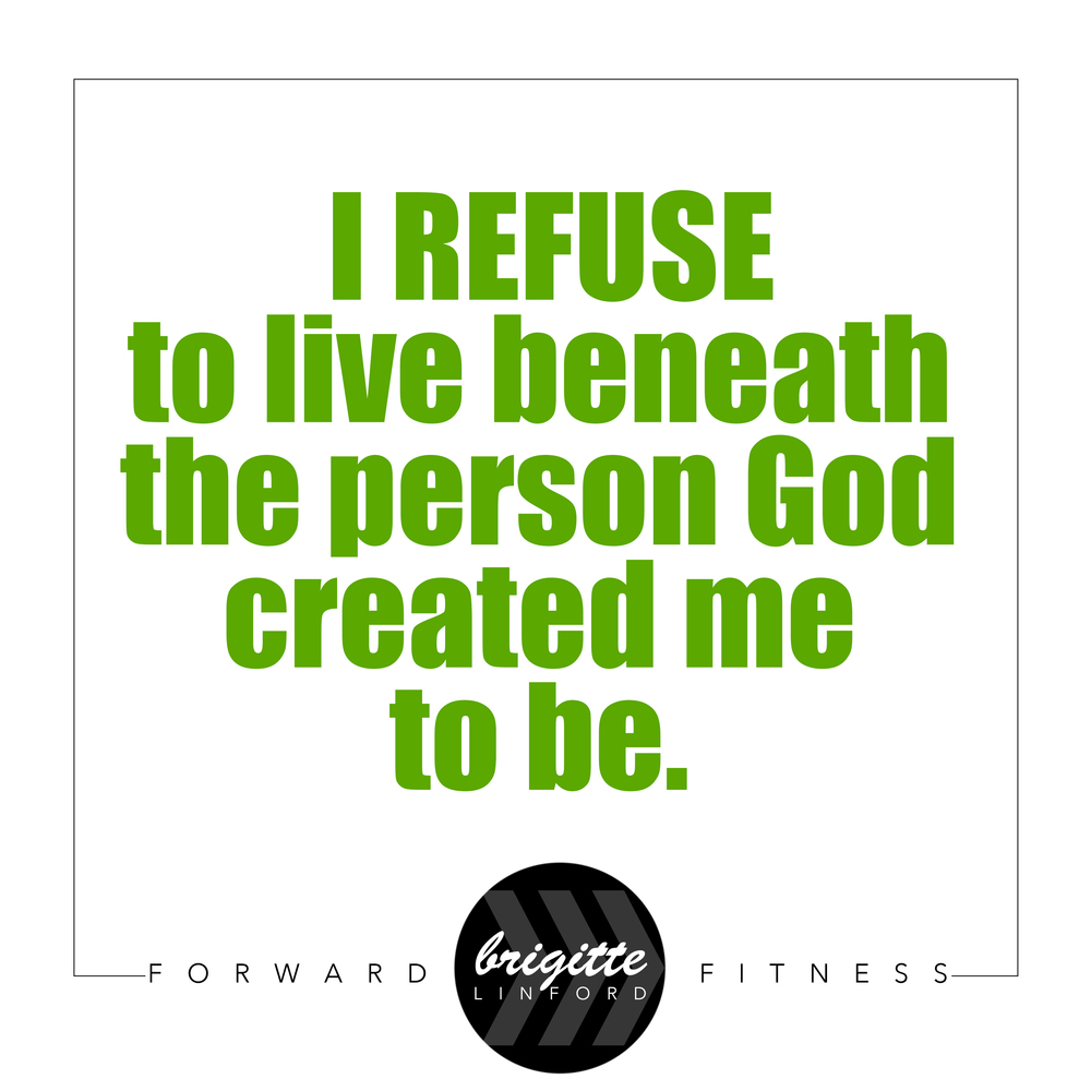 REFUSED TO LIVE BENEATH THE PERSON GOD CREATED YOU TO BE