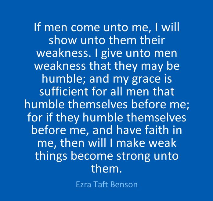 I GIVE UNTO MEN WEAKNESS... THEN WILL I MAKE WEAK THINGS BECOME STRONG UNTO THEM.
