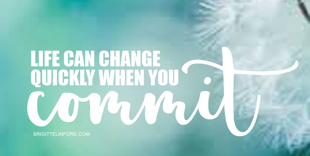 LIFE CAN CHANGE QUICKLY WHEN YOU COMMIT -BRIGITTE LINFORD