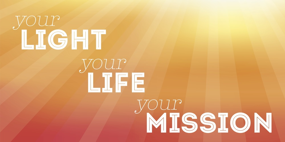 WHAT IS YOUR LIGHT YOUR LIFE YOUR MISSION?