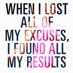 WHEN I LOST ALL OF MY EXCUSES, I FOUND ALL OF MY RESULTS!