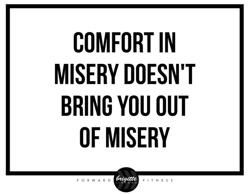 COMFORT IN MISERY DOESN'T BRING YOU OUT OF MISERY
