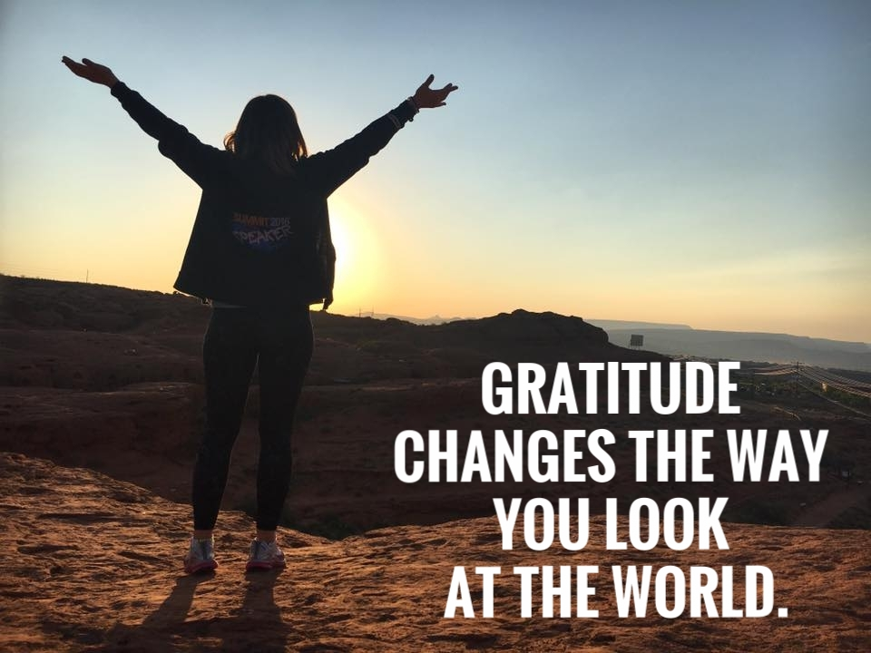GRATITUDE CHANGES THE WAY YOU LOOK AT THE WORLD.