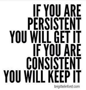 If you are persistent you will get it, if you are consistent you will keep it.